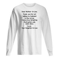 Dear mother-in-law thank you for not selling my husband to the circus shirt long sleeved