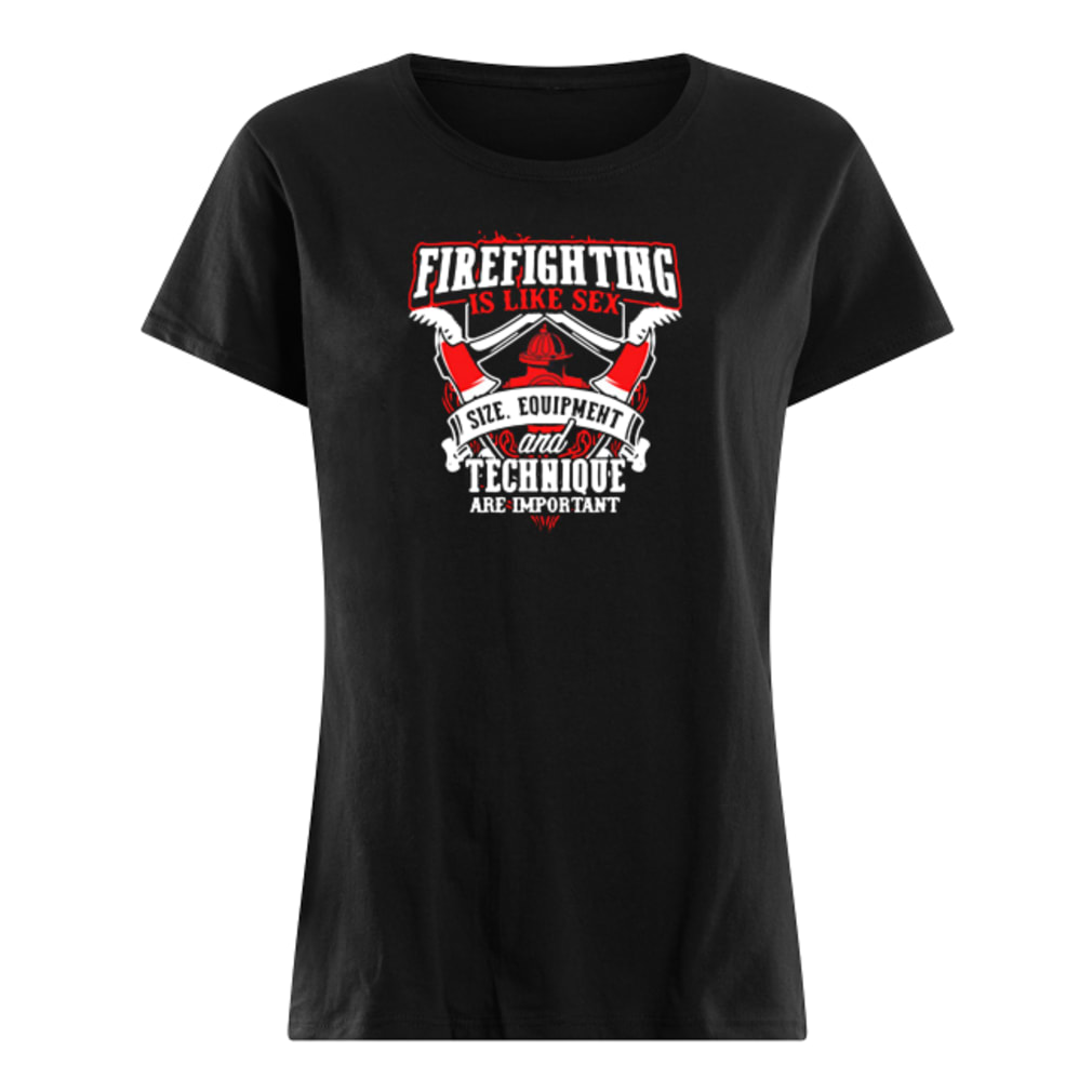 Firefighting is like sex size equipment and technique are important shirt ladies tee