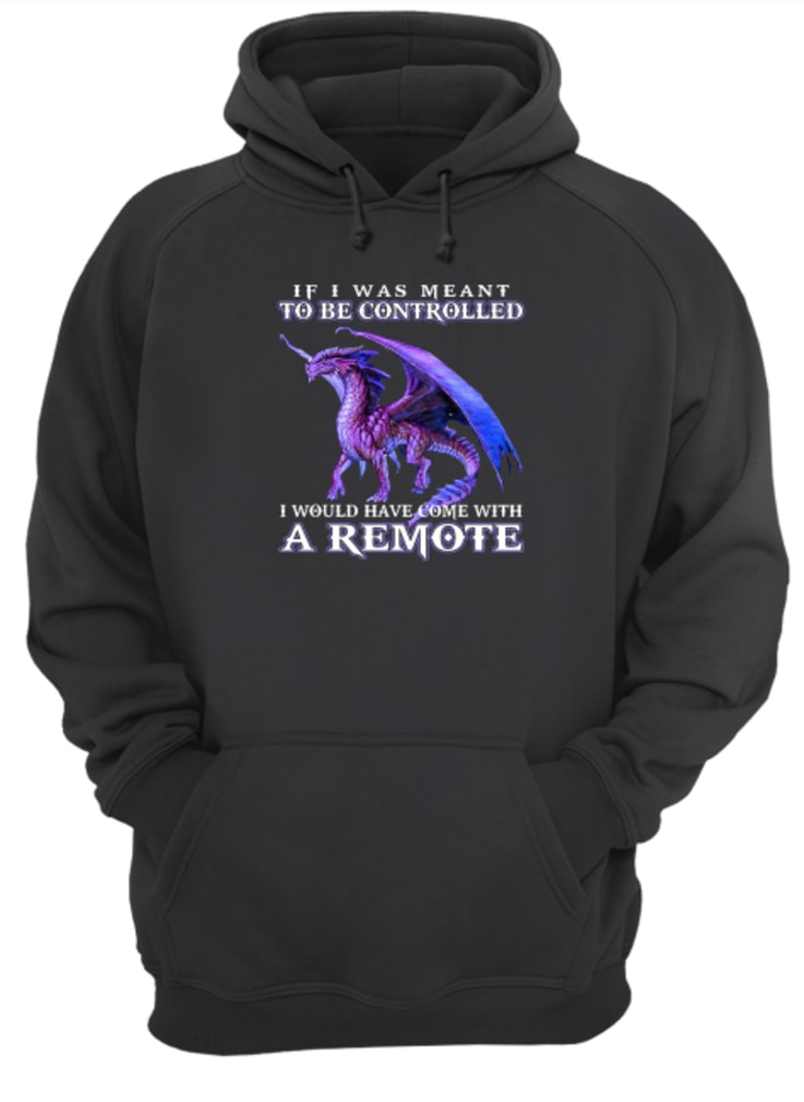 If i was meant to be controlled i would have come with a remote shirt hoodie