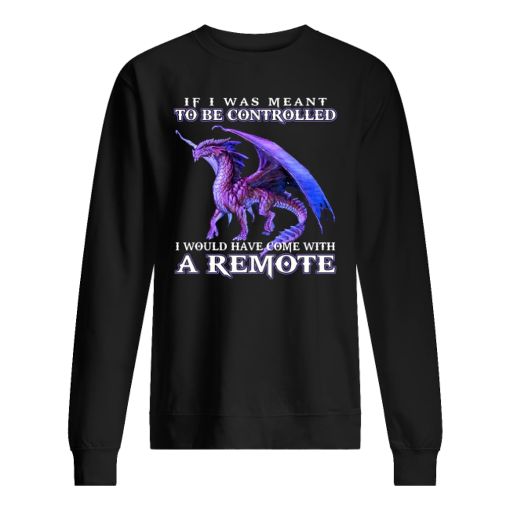 If i was meant to be controlled i would have come with a remote shirt sweater
