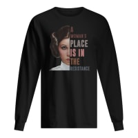 Leia Organa a woman's place is in the resistance shirt long sleeved