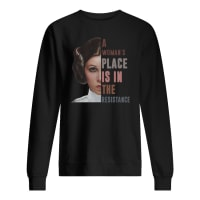 Leia Organa a woman's place is in the resistance shirt sweater