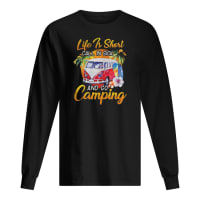 Life is short call in sick and go camping shirt long sleeved