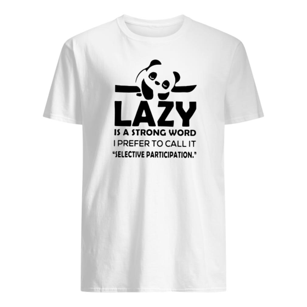 Panda lazy is a strong word i prefer to call it selective participation shirt