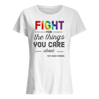 Rainbow fight for the things you care about Ruth Bader Ginsburg shirt ladies tee