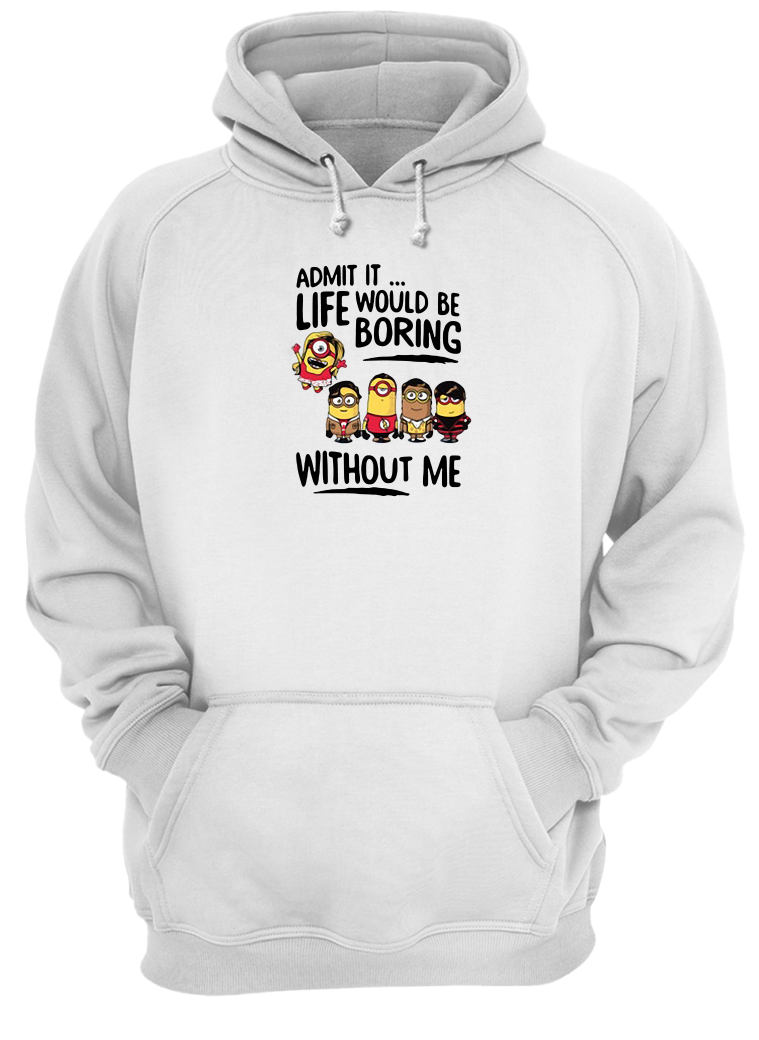 Admit it life would be boring without me shirt hoodie