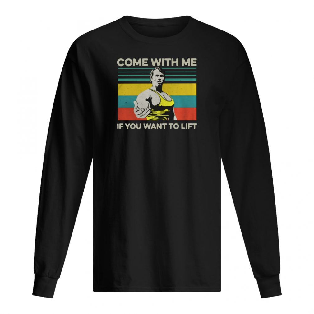 Arnold Schwarzenegger come with me If you want to lift shirt long sleeved