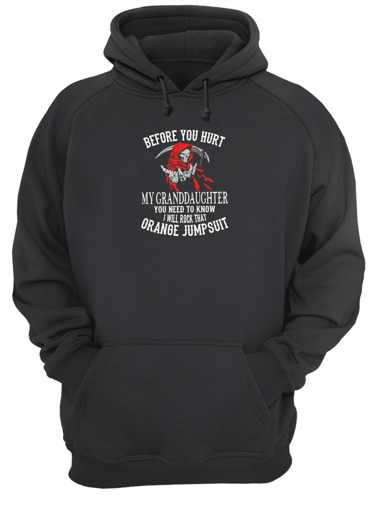 Before you hurt my granddaughter you need to know i will rock that orange jumpsuit shirt hoodie