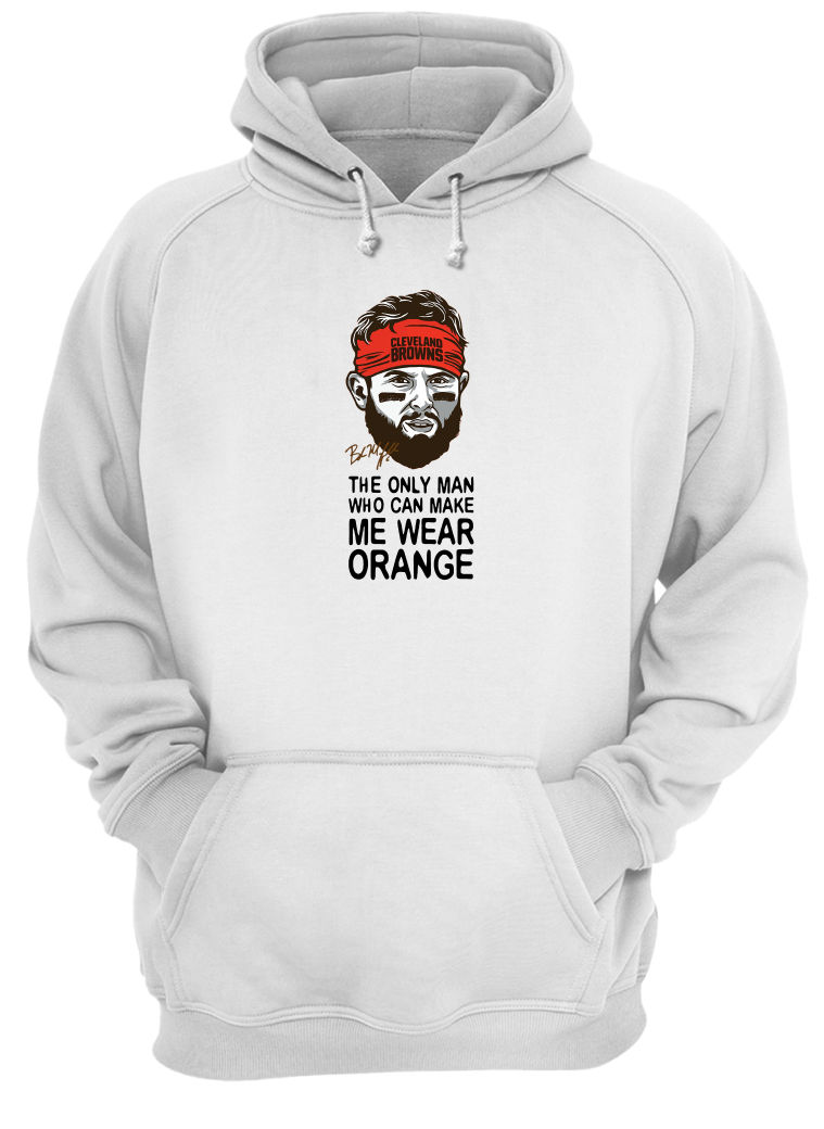 Cleveland Browns the only man who can make me wear orange shirt hoodie
