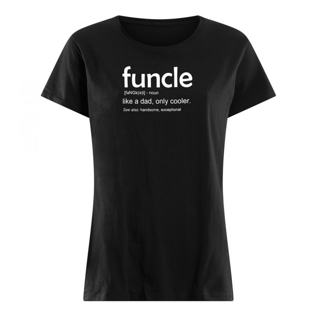 Funcle like a dad only cooler see also handsome exceptional shirt ladies tee