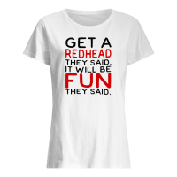 Get a redhead they said it will be fun they said shirt ladies tee