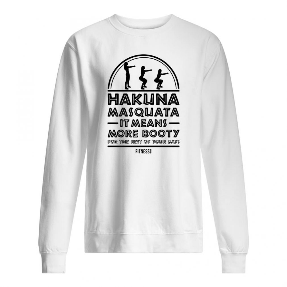 Hakuna masquata it means more booty for the rest of your days shirt sweater