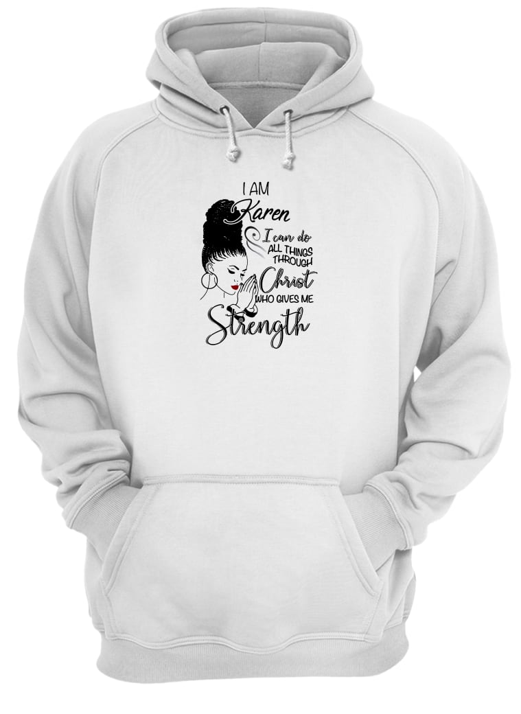 I am Karen i can do all things through Christ who gives me strength shirt hoodie
