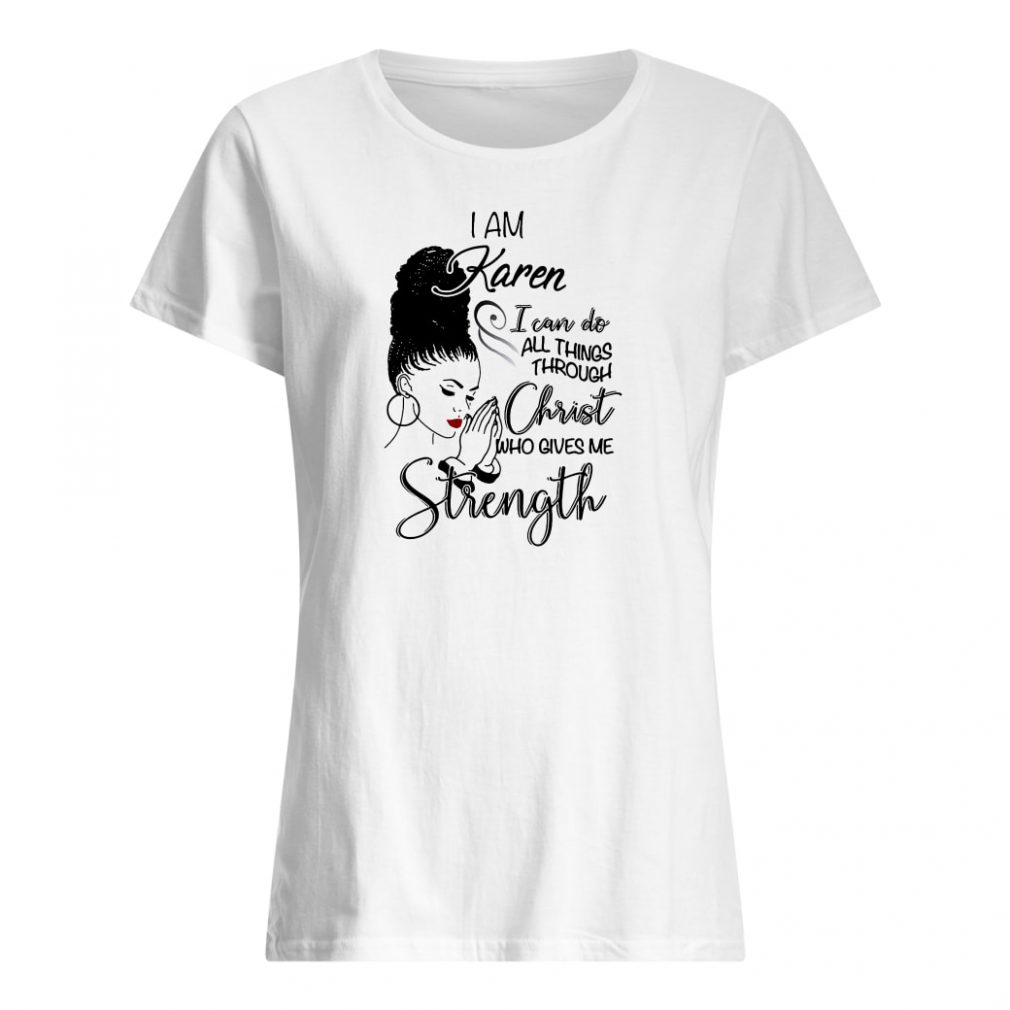 I am Karen i can do all things through Christ who gives me strength shirt ladies tee