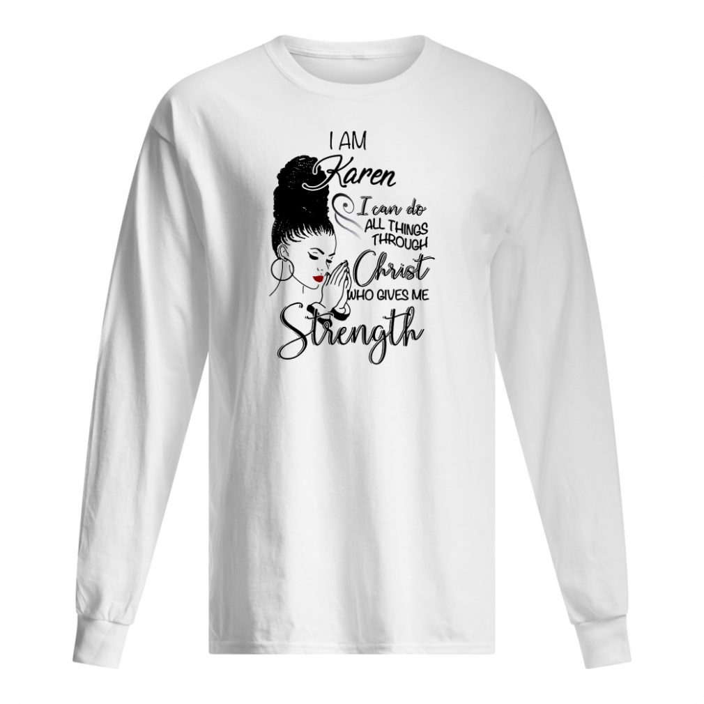I am Karen i can do all things through Christ who gives me strength shirt long sleeved