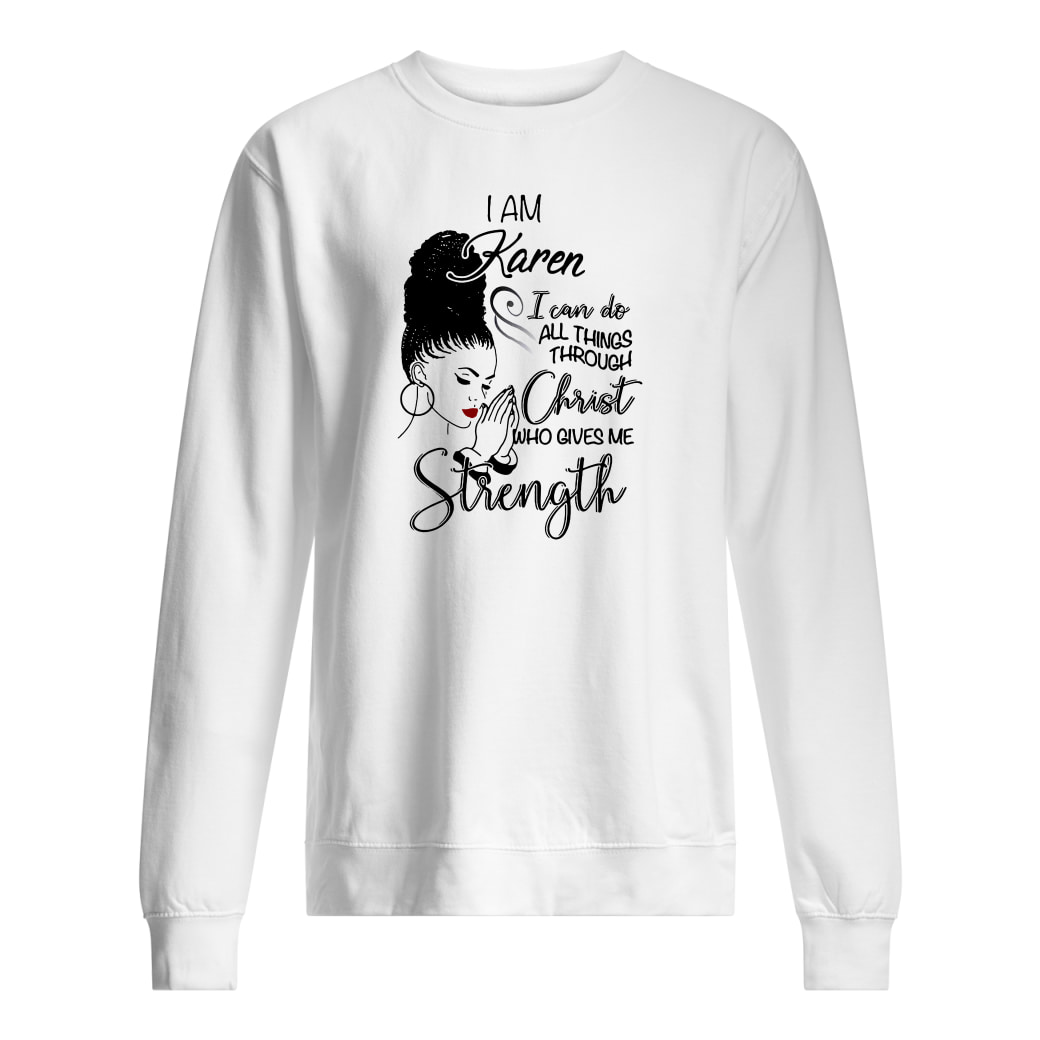 I am Karen i can do all things through Christ who gives me strength shirt sweater