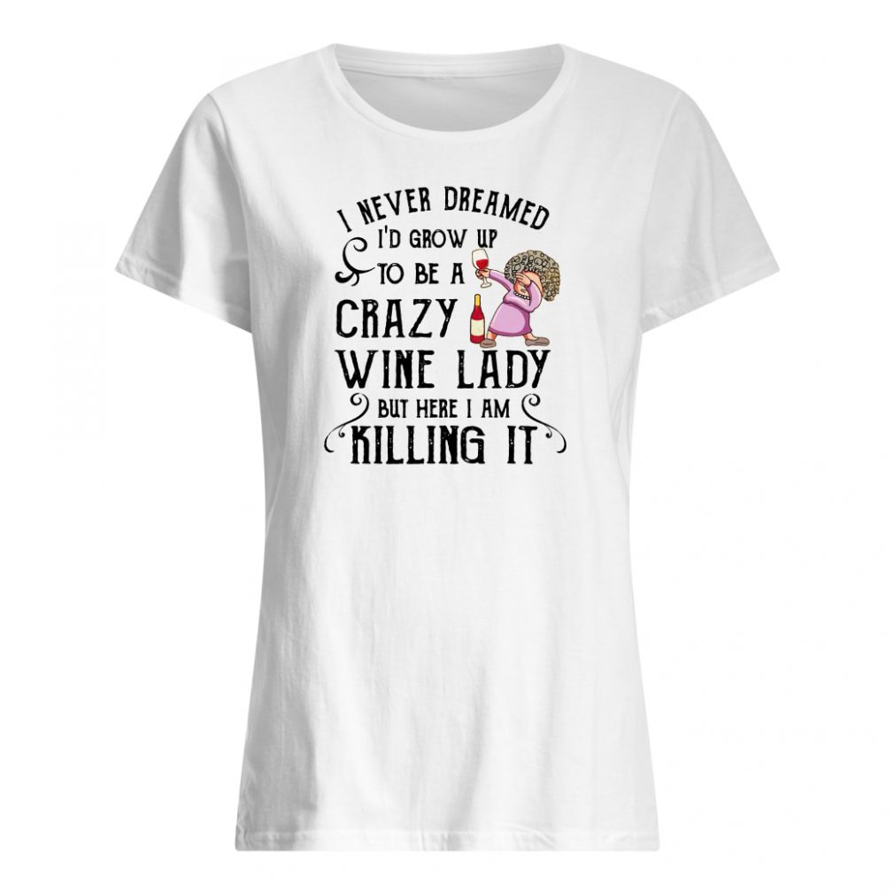 I never dreamed i'd grow up to be a crazy wine lady but here i am killing it shirt ladies tee