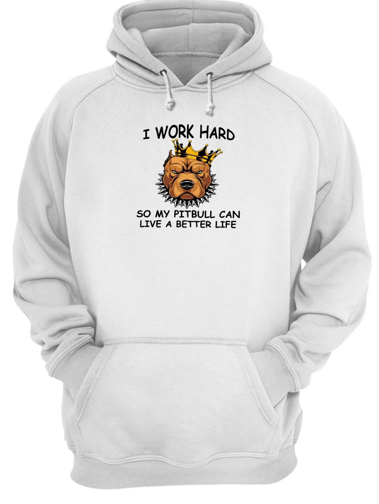 I work hard so my pitbull can live a better life shirt hoodie