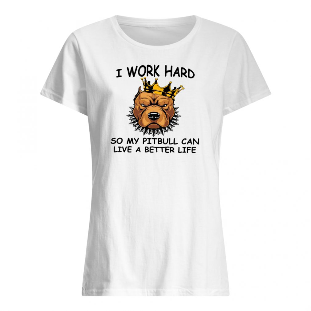I work hard so my pitbull can live a better life shirt ladies tee