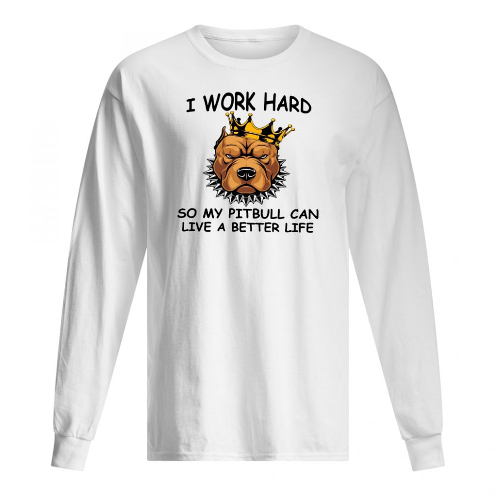 I work hard so my pitbull can live a better life shirt long sleeved