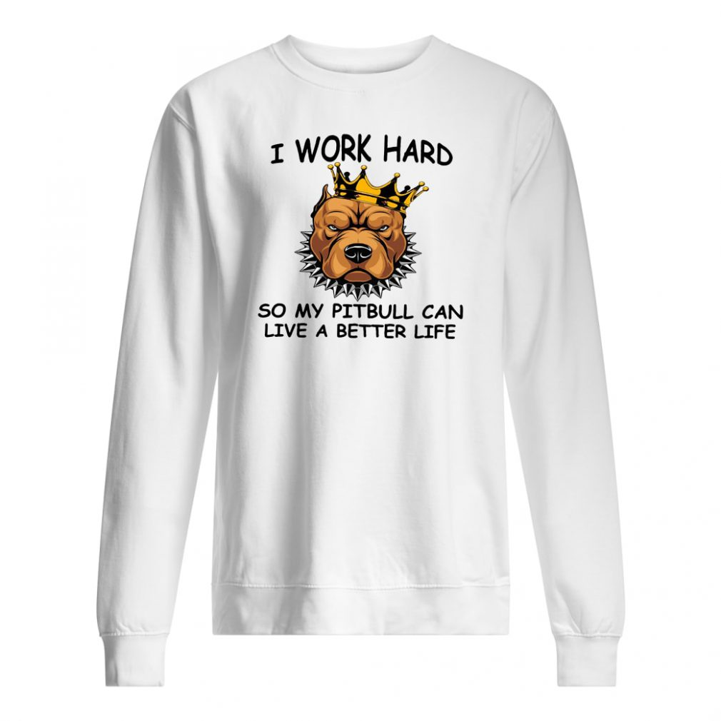 I work hard so my pitbull can live a better life shirt sweater