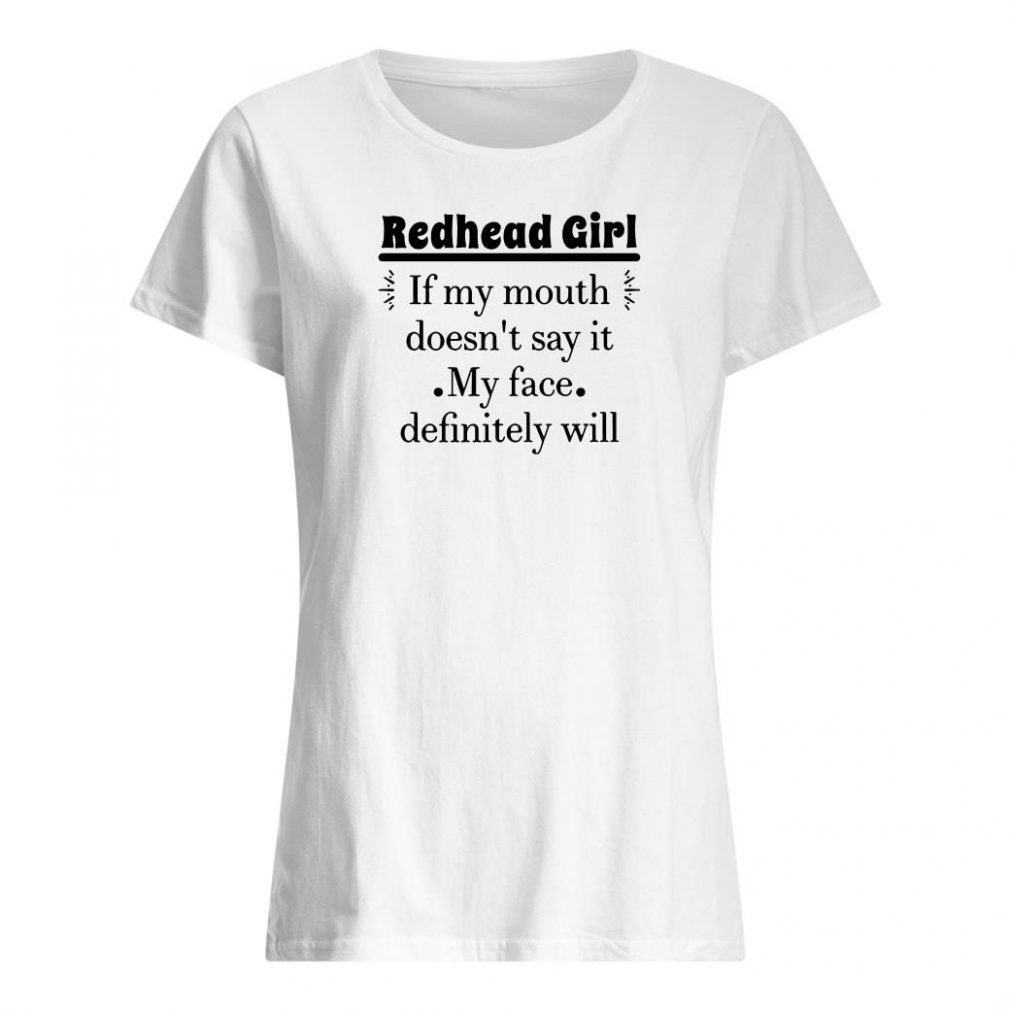 Redhead girl if my mouth doesn't say it my face definitely will shirt ladies tee