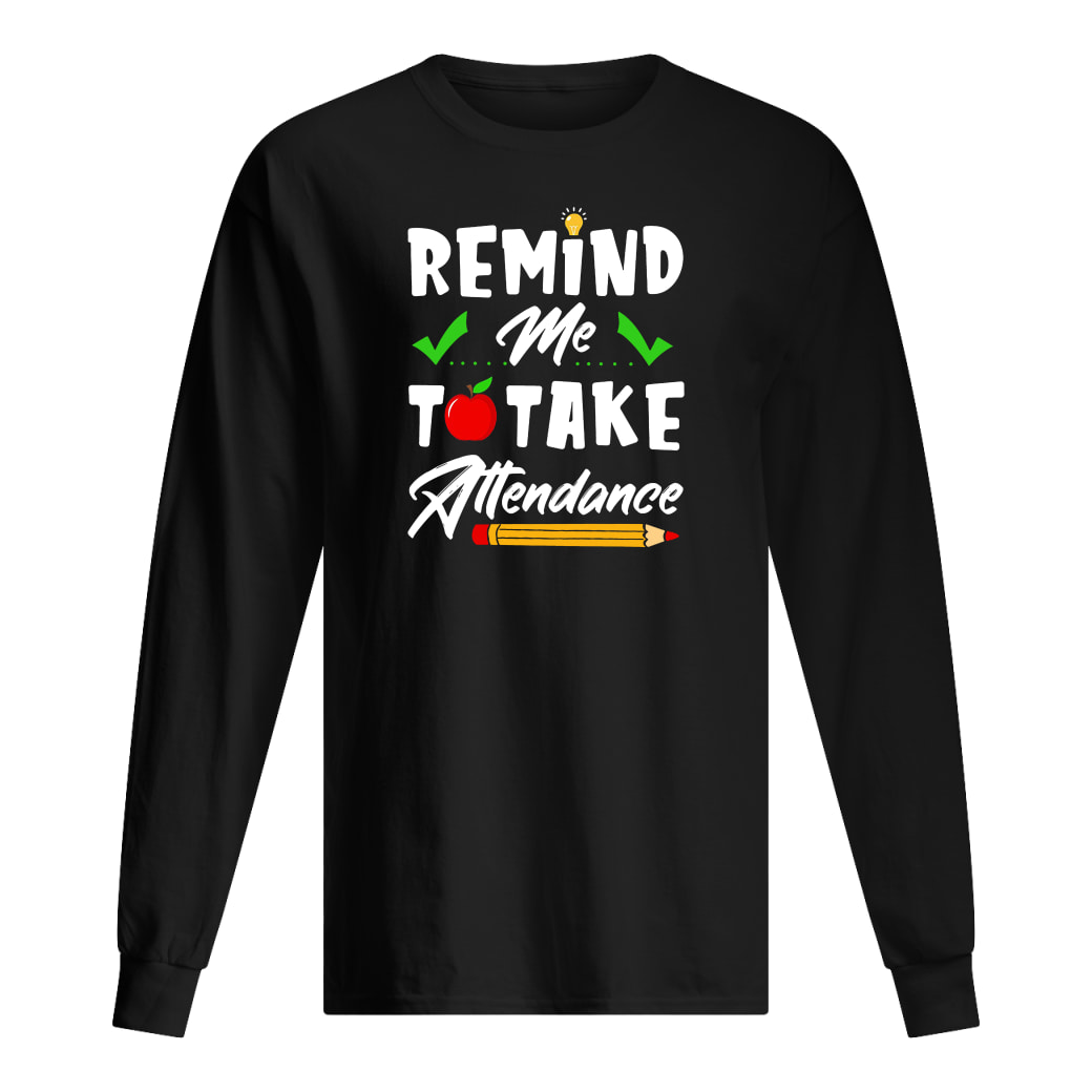 Remind me to take attendance shirt Long sleeved