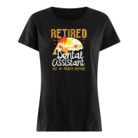 Retired dental assistant not my problem anymore ladies tee