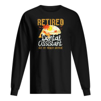 Retired dental assistant not my problem anymore long sleeved