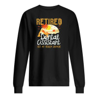 Retired dental assistant not my problem anymore sweater