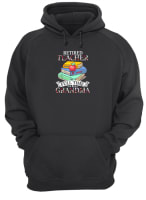 Retired teacher full time grandma shirt hoodie