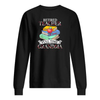Retired teacher full time grandma shirt sweater