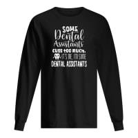 Some dental assistants cuss too much it's me i'm some dental assistants shirt long sleeved