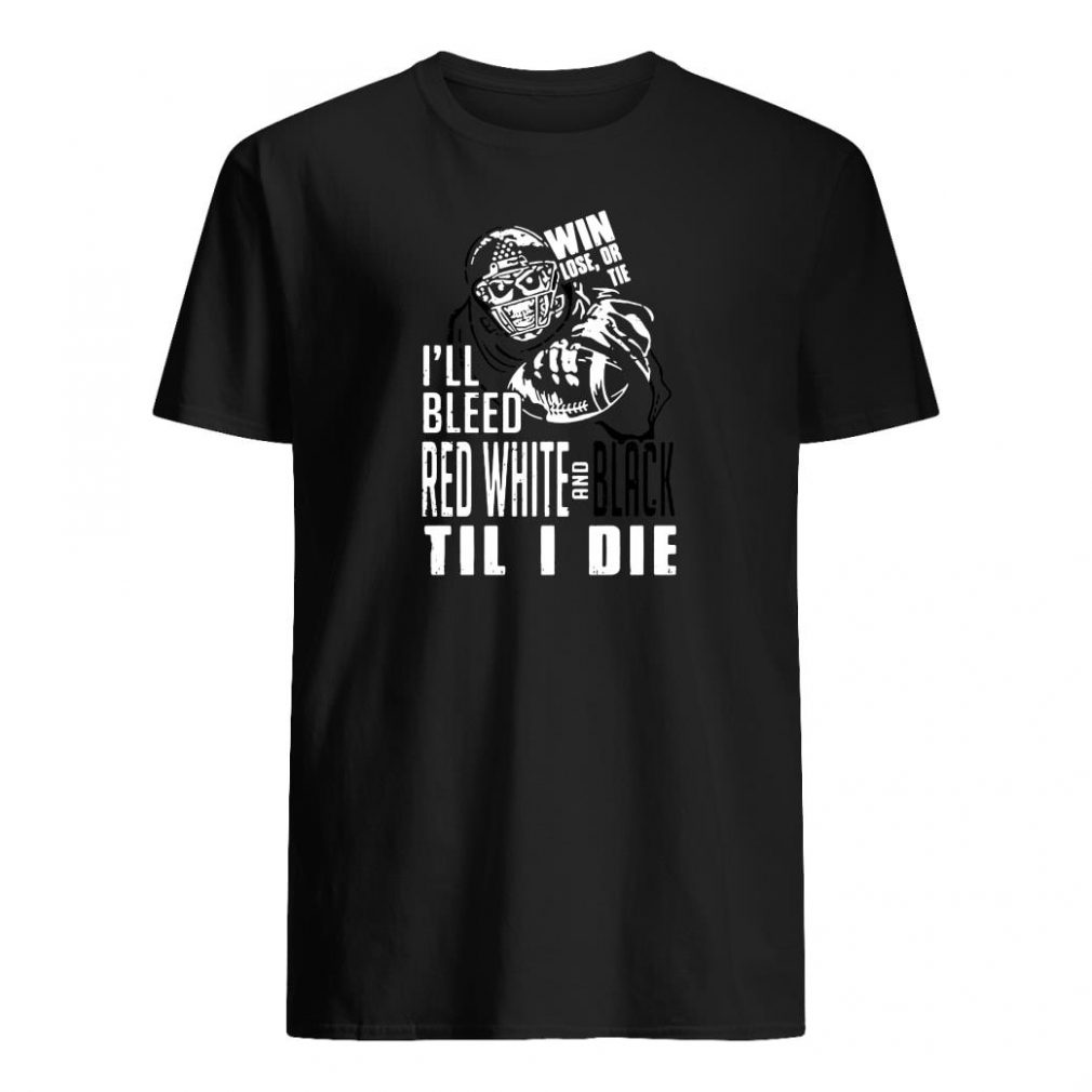 Win lose or tie I'll bleed red white and black til I die shirt