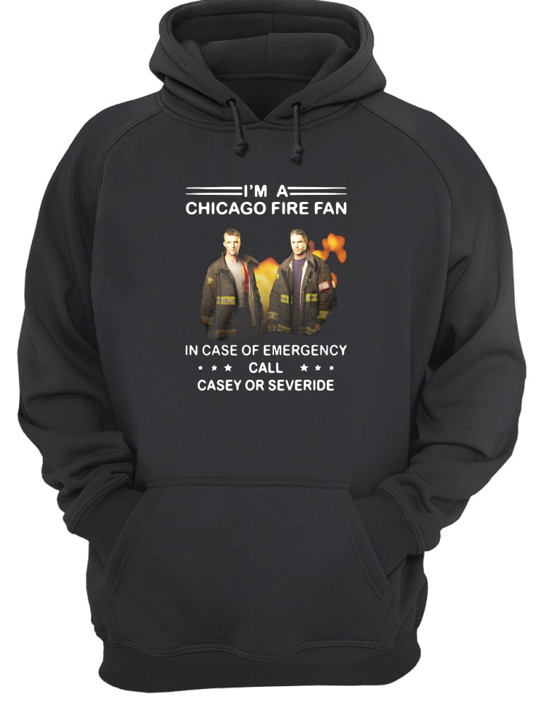 I'm a Chicago Fire fan in case of emergency call casey or severide shirt hoodie