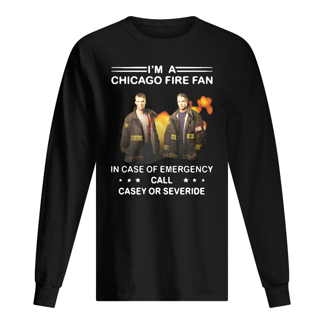 I'm a Chicago Fire fan in case of emergency call casey or severide shirt Long sleeved