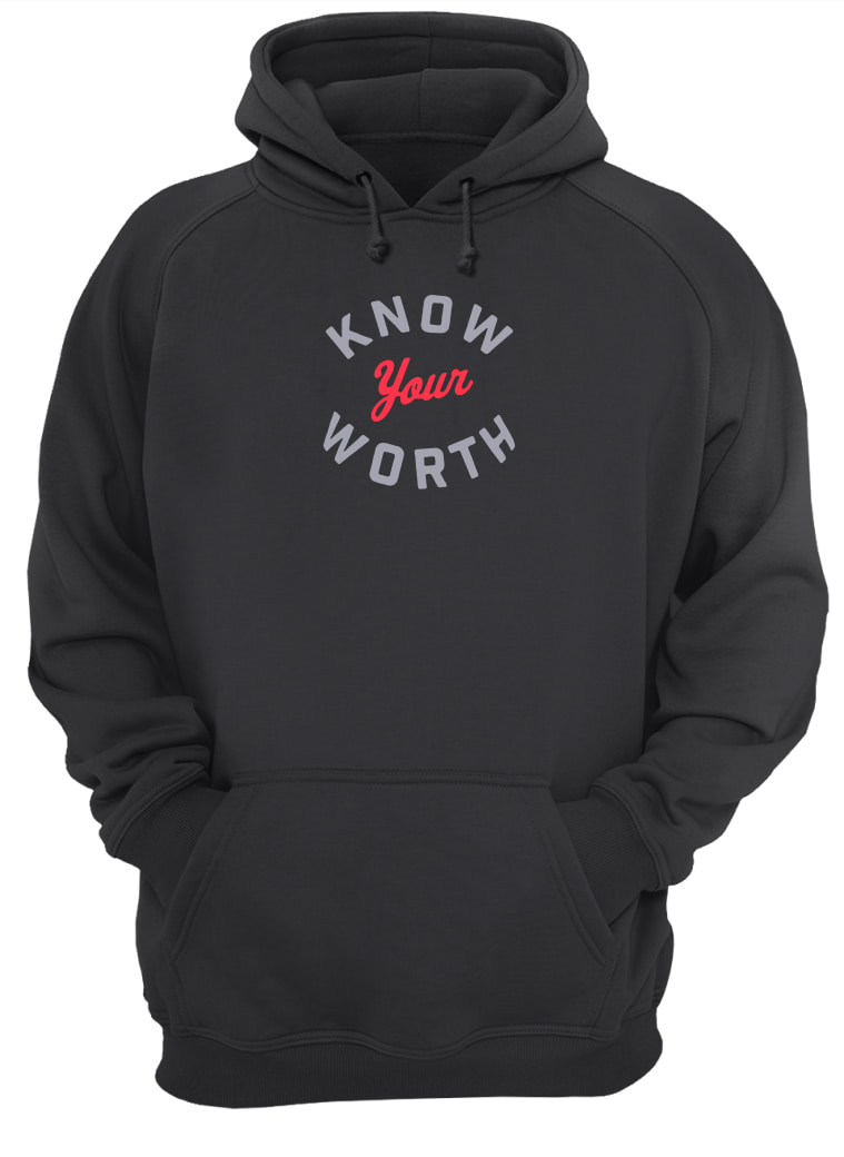 Know your worth shirt hoodie