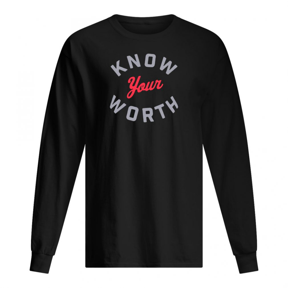 Know your worth shirt long sleeved