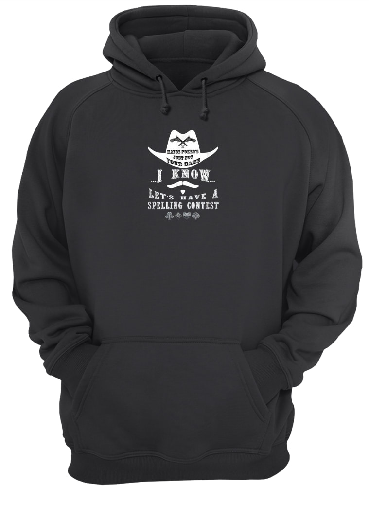 Maybe poker's just not your game i know let's have a spelling contest shirt hoodie