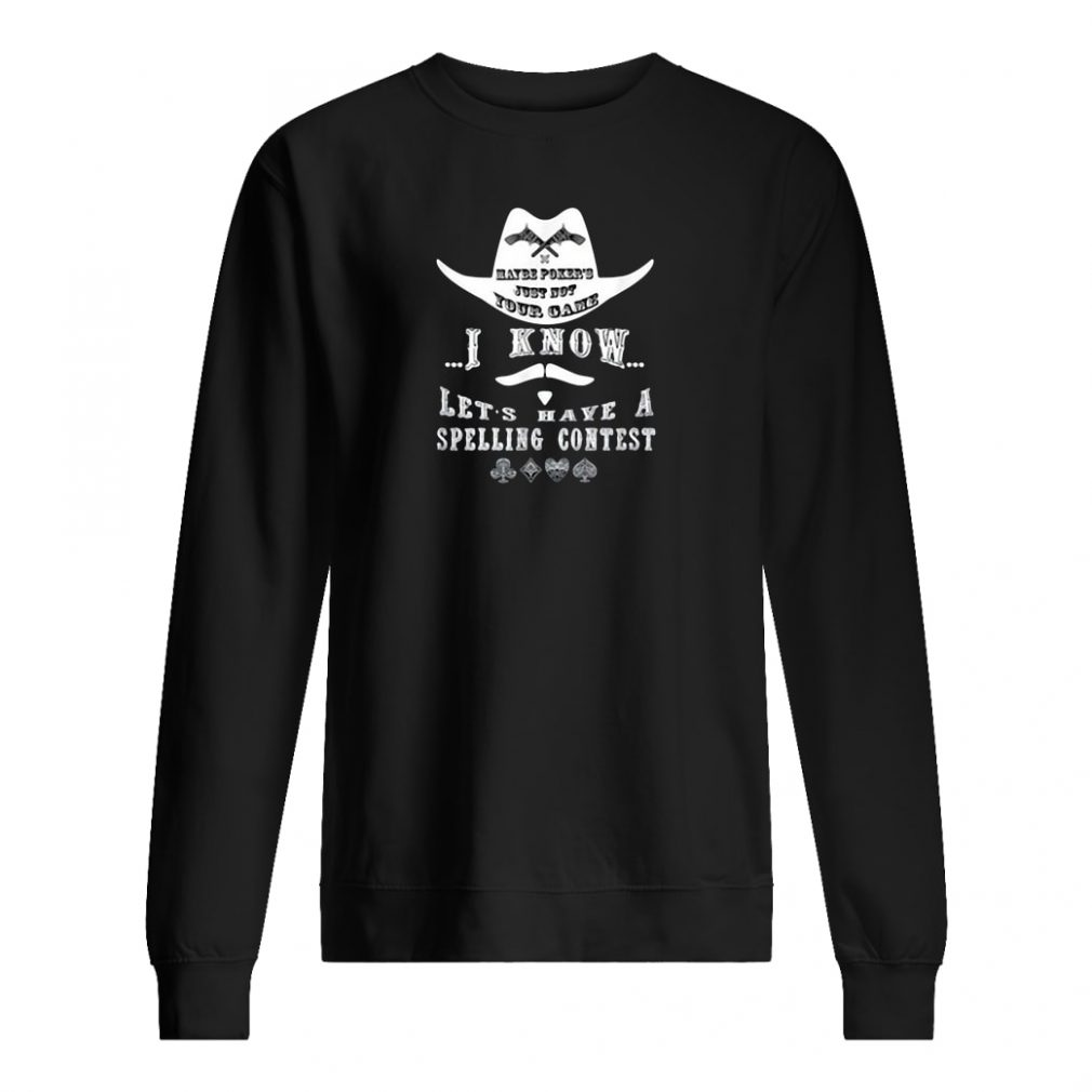 Maybe poker's just not your game i know let's have a spelling contest shirt sweater