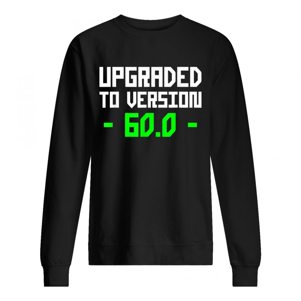 Upgraded To 60.0 Years Old 60th Shirt sweater