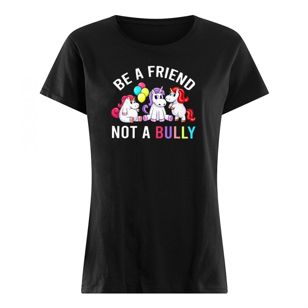 Be a friend not a Bully shirt ladies tee