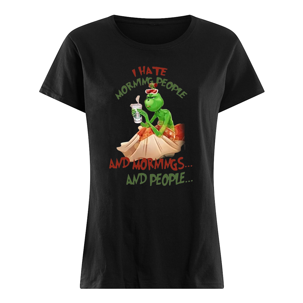 Grinch drink Starbuck Coffee I hate morning people and mornings and people Christmas shirt ladies tee