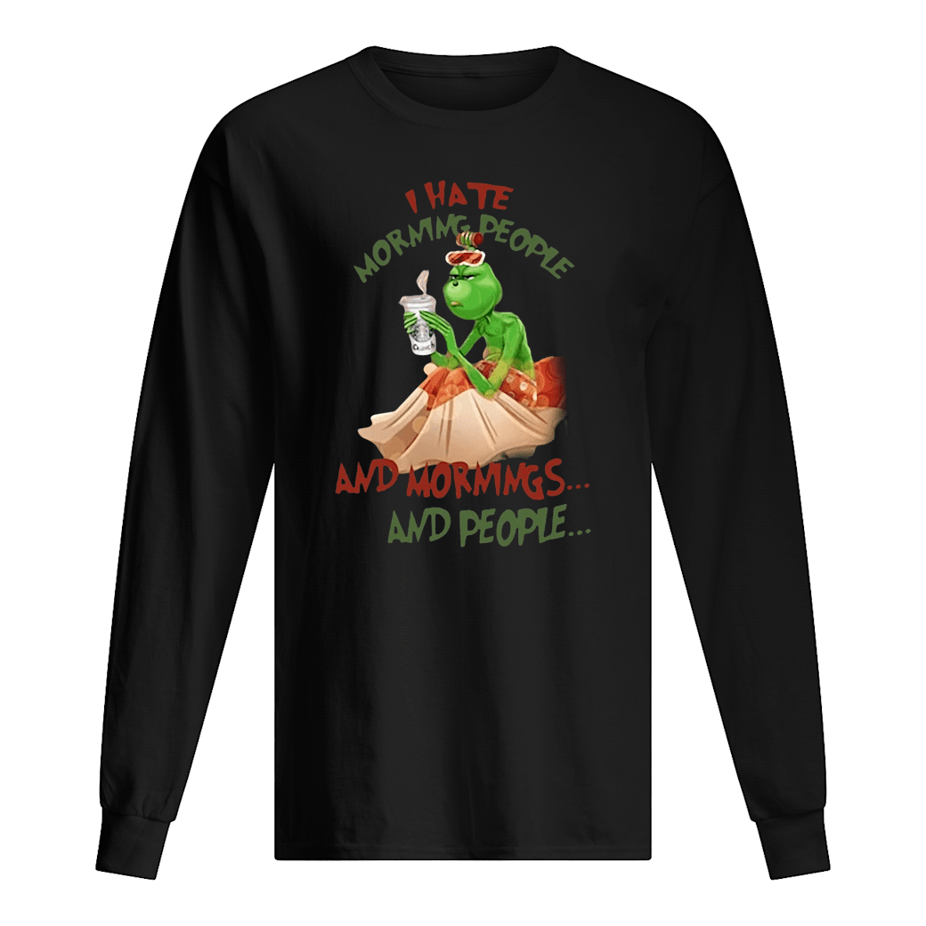 Grinch drink Starbuck Coffee I hate morning people and mornings and people Christmas shirt Long sleeved