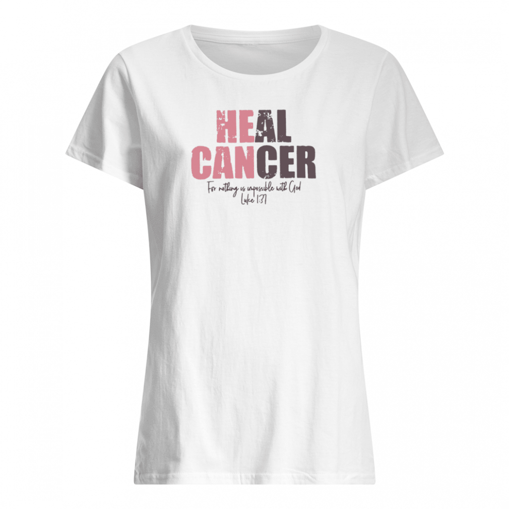 Heal cancer for nothing us impossible with God shirt ladies tee