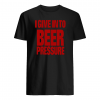 I give into beer pressure shirt