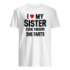 I love my sister even though she farts shirt