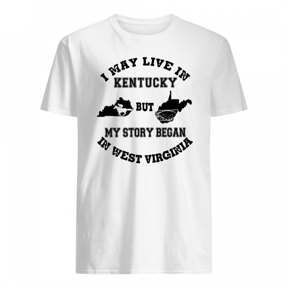 I may live in Kentucky but my story began in West Virginia shirt