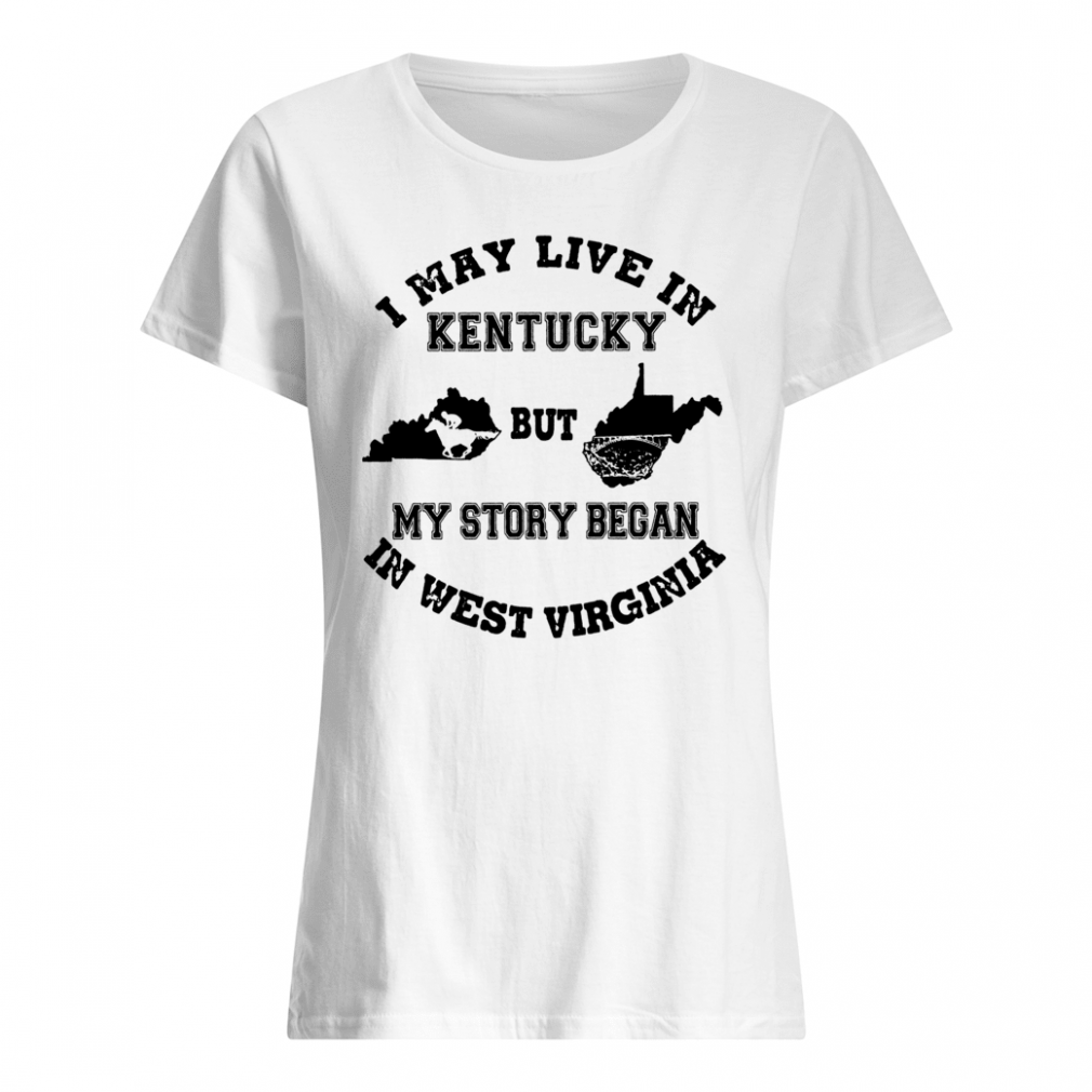I may live in Kentucky but my story began in West Virginia shirt ladies tee