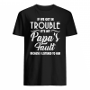 If we get in trouble it's my papa's fault because i listened to him shirt